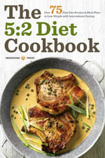 The 5 : 2 Diet Cookbook: Over 75 Fast Diet Recipes and Meal Plans to Lose Weight with Intermittent Fasting - Mendocino Press