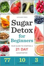 Sugar Detox for Beginners : Your Guide to Starting a 21-Day Sugar Detox - Hayward Press