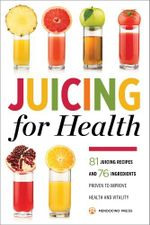 Juicing for Health : 81 Juicing Recipes and 76 Ingredients Proven to Improve Health and Vitality - Mendocino Press