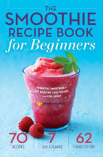 The Smoothie Recipe Book for Beginners : Essential Smoothies to Get Healthy, Lose Weight, and Feel Great - Mendocino Press