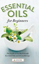 Essential Oils for Beginners : The Guide to Get Started with Essential Oils and Aromatherapy - Althea Press