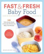 Fast & Fresh Baby Food Cookbook : 120 Ridiculously Simple and Naturally Wholesome Baby Food Recipes - Jacqueline Burt Cote