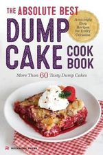 The Absolute Best Dump Cake Cookbook : More Than 60 Tasty Dump Cakes - Rockridge Press