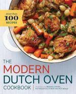 The Modern Dutch Oven Cookbook : Fresh Ideas for Braises, Stews, Pot Roasts, and Other One-Pot Meals - Rockridge Press