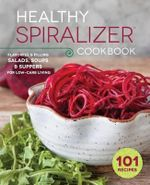 The Healthy Spiralizer Cookbook : Flavorful and Filling Salads, Soups, Suppers, and More for Low-Carb Living - Rockridge Press
