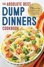 The Absolute Best Dump Dinners Cookbook : 75 Amazingly Easy Recipes for Your Favorite Comfort Foods - Rockridge Press