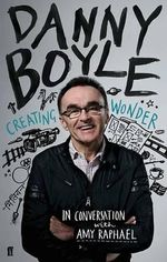 Danny Boyle: Creating Wonder : The Academy Award-Winning Director in Conversation about His Art - Amy Raphael