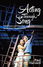Acting Through Song : Techniques and Exercises for Musical-Theatre Actors - Paul Harvard