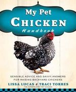 My Pet Chicken Handbook : Sensible Advice and Savvy Answers for Raising Backyard Chickens - Lissa Lucas