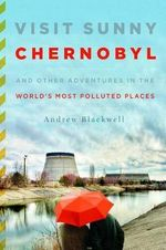 Visit Sunny Chernobyl : And Other Adventures in the World's Most Polluted Places - Andrew Blackwell