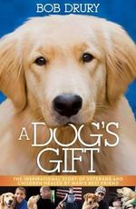 A Dog's Gift : The Inspirational Story of Veterans and Children Healed by Man's Best Friend - Bob Drury