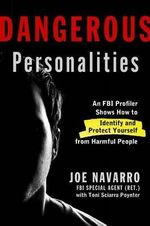 Dangerous Personalities : An FBI Profiler Shows You How to Identify and Protect Yourself from Harmful People - Joe Navarro