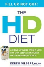 The HD Diet : Achieve Lifelong Weight Loss with Chia Seeds and Nature's Water-Absorbent Foods - Karen Gilbert