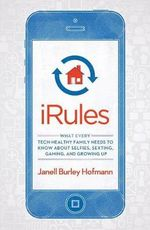 iRules : What Every Tech-Healthy Family Needs to Know about Selfies, Sexting, Gaming, and Growing Up - Janell Burley Hofmann