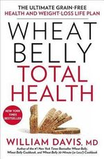 Wheat Belly Total Health : The Ultimate Grain-Free Health and Weight-Loss Life Plan - William Davis