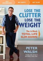 Lose the Clutter, Lose the Weight : The 6-Week Total Life Slim-Down - Peter Walsh