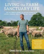 Living the Farm Sanctuary Life : The Ultimate Guide to Eating Mindfully, Living Longer, and Feeling Better Every Day - Gene Baur
