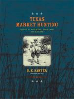 Texas Market Hunting : Stories of Waterfowl, Game Laws, and Outlaws - R. Keith Sawyer