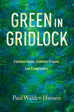 Green in Gridlock : Common Goals, Common Ground, and Compromise - Paul Walden Hansen