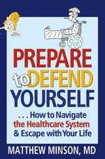 Prepare to Defend Yourself ... How to Navigate the Healthcare System and Escape with Your Life - Matthew Minson