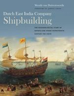 Dutch East India Company Shipbuilding : The Archaeological Study of Batavia and Other Seventeenth-Century Voc Ships - Wendy Van Duivenvoorde