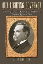 Our Fighting Governor : The Life of Thomas M. Campbell and the Politics of Progressive Reform in Texas - Janet Schmelzer