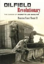 Oilfield Revolutionary : The Career of Everette Lee Degolyer - Houston Faust Mount II
