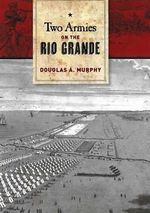 Two Armies on the Rio Grande : The First Campaign of the US-Mexican War - Douglas Murphy