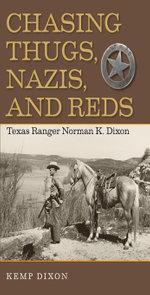 Chasing Thugs, Nazis, and Reds : Texas Ranger Norman K. Dixon - Kemp Dixon