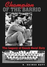 Champion of the Barrio : The Legacy of Coach Buryl Baty - R Gaines Baty