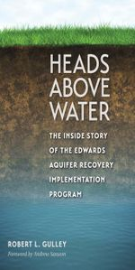 Heads above Water : The Inside Story of the Edwards Aquifer Recovery Implementation Program - Robert L. Gulley
