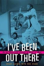I've Been Out There : On the Road with Legends of Rock 'n' Roll - Grady Gaines