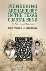 Pioneering Archaeology in the Texas Coastal Bend : The Pape-Tunnell Collection - John W. Tunnell