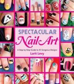 Spectacular Nail Art : A Step-By-Step Guide to 35 Gorgeous Designs - Larit Levy