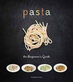 Pasta : The Beginner's Guide - Carlo Lai