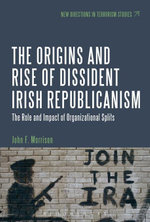 The Origins and Rise of Dissident Irish Republicanism : The Role and Impact of Organizational Splits - John F. Morrison