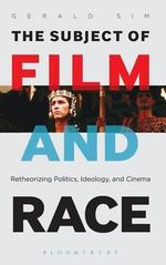 The Subject of Film and Race : Retheorizing Politics, Ideology, and Cinema - Gerald Sim