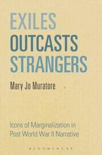 Exiles, Outcasts, Strangers : Icons of Marginalization in Post World War II Narrative - Mary Jo Muratore