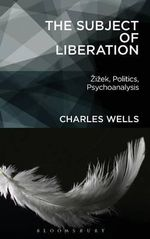 The Subject of Liberation : Zizek, Politics, Psychoanalysis - Charles Wells