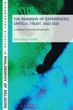 The Rainbow of Experiences, Critical Trust, and God : A Defense of Holistic Empiricism - Kai-man Kwan