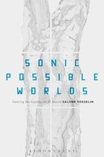 Sonic Possible Worlds : Hearing the Continuum of Sound - Salome Voegelin