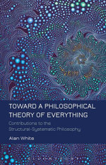 Toward a Philosophical Theory of Everything : Contributions to the Structural-Systematic Philosophy - Alan White