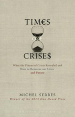 Times of Crisis : What the Financial Crisis Revealed and How to Reinvent our Lives and Future - Michel Serres