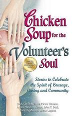 Chicken Soup for the Volunteer's Soul : Stories to Celebrate the Spirit of Courage, Caring and Community - Jack Canfield