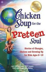 Chicken Soup for the Preteen Soul : Stories of Changes, Choices and Growing Up for Kids Ages 9-13 - Jack Canfield