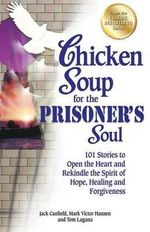 Chicken Soup for the Prisoner's Soul : 101 Stories to Open the Heart and Rekindle the Spirit of Hope, Healing and Forgiveness - Jack Canfield
