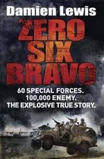 Zero Six Bravo : The Explosive True Story of How 60 Special Forces Survived Against an Iraqi Army of 100,000 - Damien Lewis