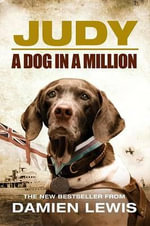 Judy the Unforgettable Story of the Dog Who Went to War and Became a True Hero : A Dog in a Million - Damien Lewis