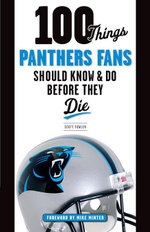 100 Things Panthers Fans Should Know & Do Before They Die - Scott Fowler