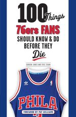 100 Things 76ers Fans Should Know & Do Before They Die - Gordon Jones